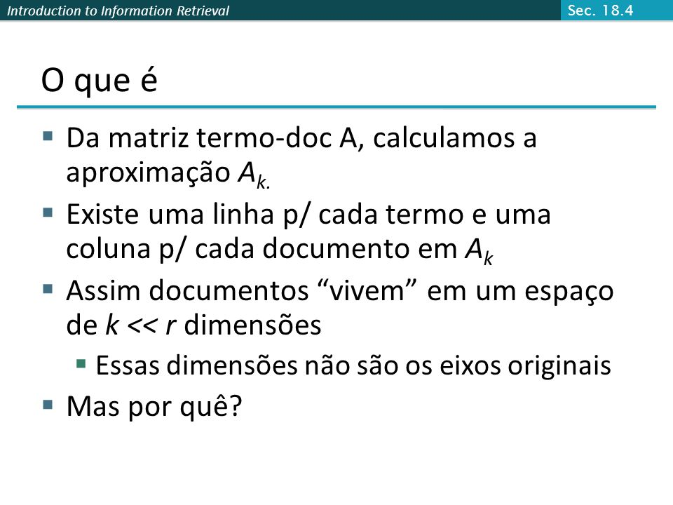 Introduction to Information Retrieval O que é Da matriz termo-doc A, calculamos a aproximação A k. Existe uma linha p/ cada termo e uma coluna p/ cada
