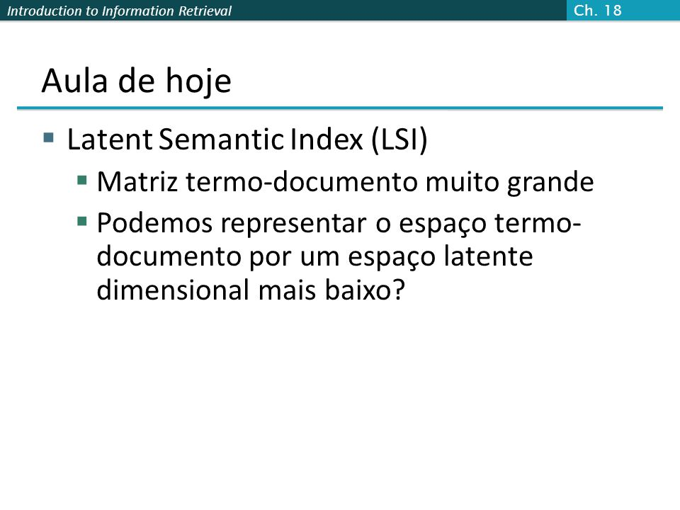 Introduction to Information Retrieval Aula de hoje Latent Semantic Index (LSI) Matriz termo-documento muito grande Podemos representar o espaço termo-