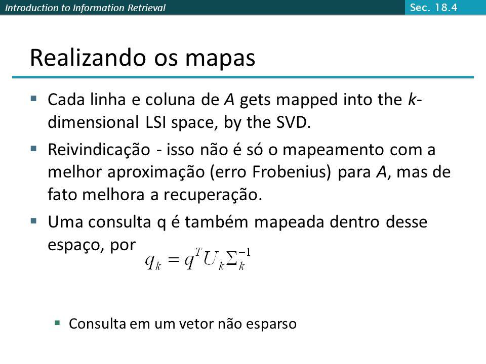 Introduction to Information Retrieval Realizando os mapas Cada linha e coluna de A gets mapped into the k- dimensional LSI space, by the SVD. Reivindi