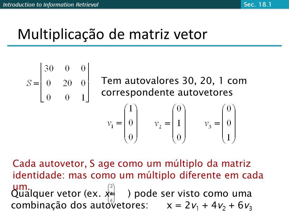 Introduction to Information Retrieval Multiplicação matriz-vetor Assim uma multiplicação matrix-vetor tal como Sx (S, x como no slide anterior) pode ser reescrita em termos dos autovalores/vetores: Pensando até mesmo em x como um vetor arbitrário, a ação de S em x é determinada pelo autovalores/autovetores.