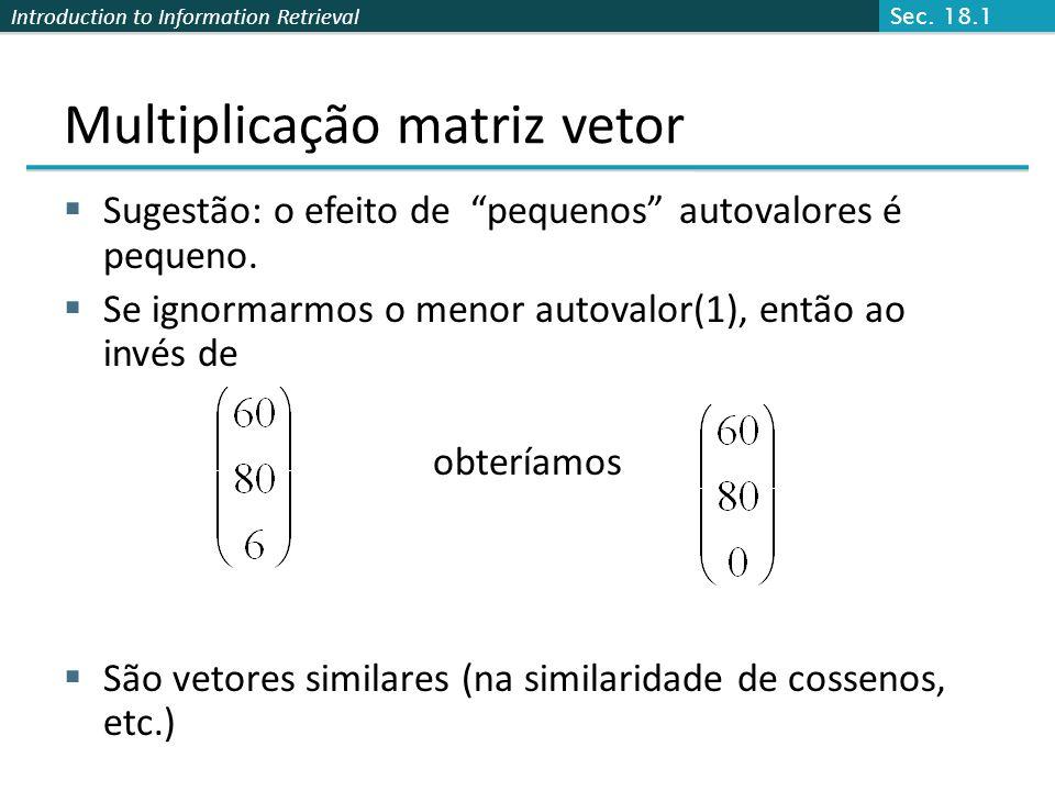 Introduction to Information Retrieval Multiplicação matriz vetor Sugestão: o efeito de pequenos autovalores é pequeno. Se ignormarmos o menor autovalo