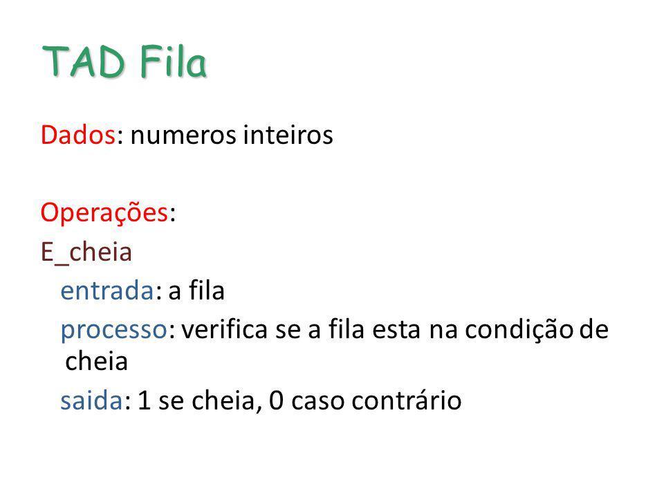TAD Fila Dados: numeros inteiros Operações: E_cheia entrada: a fila processo: verifica se a fila esta na condição de cheia saida: 1 se cheia, 0 caso c