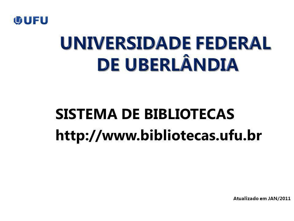 SISTEMA DE BIBLIOTECAS http://www.bibliotecas.ufu.br Atualizado em JAN/2011