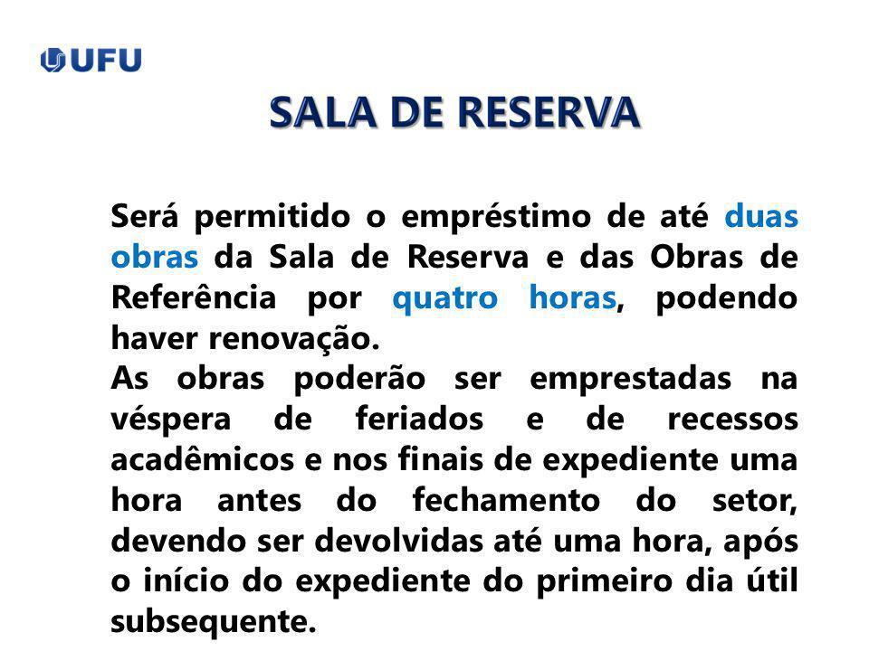 Será permitido o empréstimo de até duas obras da Sala de Reserva e das Obras de Referência por quatro horas, podendo haver renovação. As obras poderão