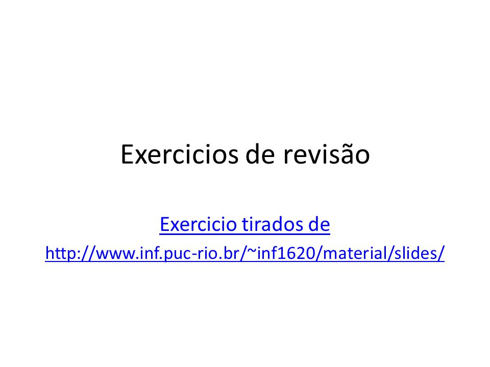 Exercicios de revisão Exercicio tirados de http://www.inf.puc-rio.br/~inf1620/material/slides/