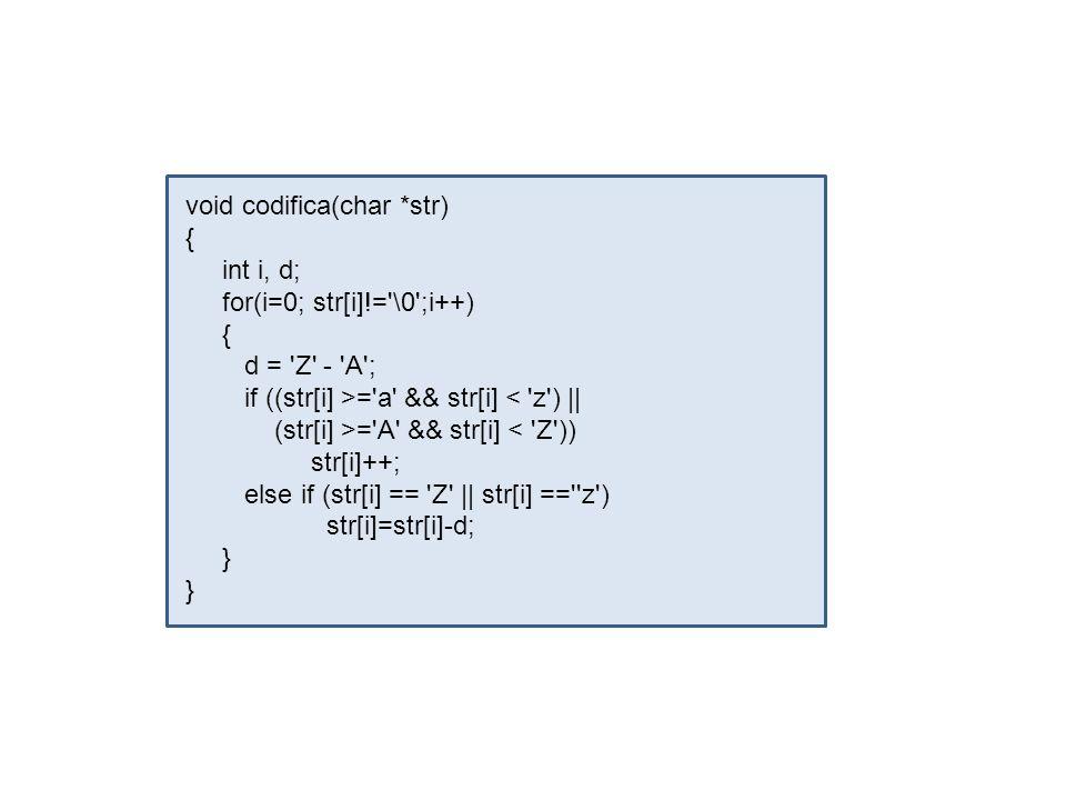 void codifica(char *str) { int i, d; for(i=0; str[i]!='\0';i++) { d = 'Z' - 'A'; if ((str[i] >='a' && str[i] < 'z') || (str[i] >='A' && str[i] < 'Z'))