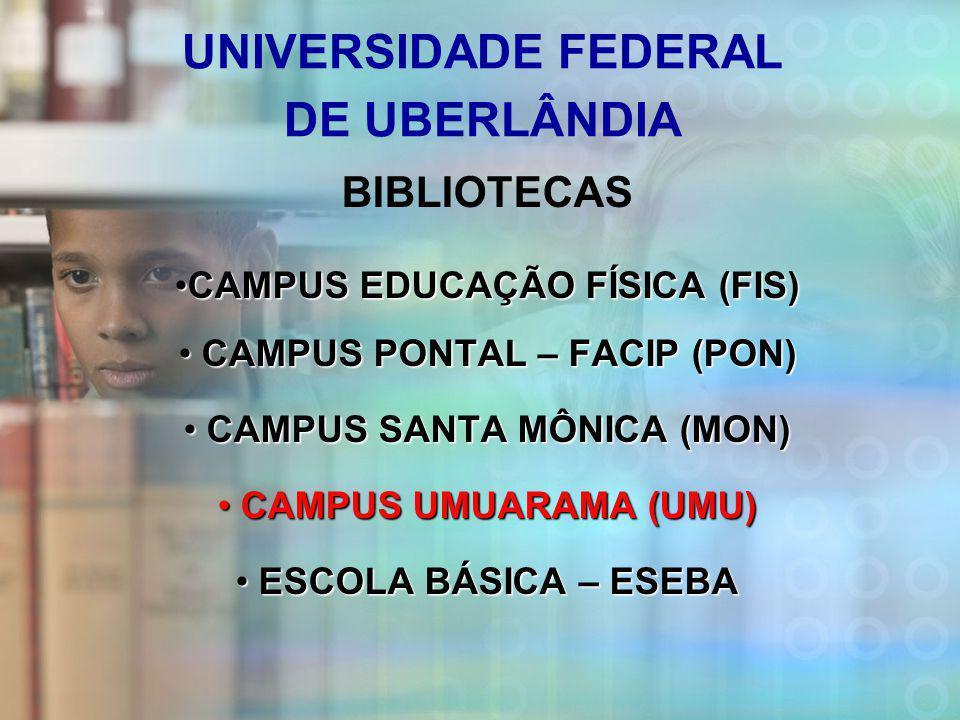 UNIVERSIDADE FEDERAL DE UBERLÂNDIA BIBLIOTECAS CAMPUS EDUCAÇÃO FÍSICA (FIS)CAMPUS EDUCAÇÃO FÍSICA (FIS) CAMPUS PONTAL – FACIP (PON) CAMPUS PONTAL – FACIP (PON) CAMPUS SANTA MÔNICA (MON) CAMPUS SANTA MÔNICA (MON) CAMPUS UMUARAMA (UMU) CAMPUS UMUARAMA (UMU) ESCOLA BÁSICA – ESEBA ESCOLA BÁSICA – ESEBA
