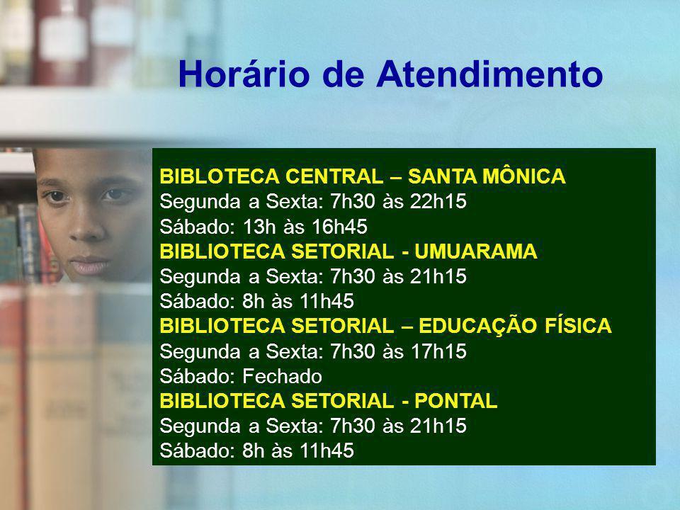 Horário de Atendimento BIBLOTECA CENTRAL – SANTA MÔNICA Segunda a Sexta: 7h30 às 22h15 Sábado: 13h às 16h45 BIBLIOTECA SETORIAL - UMUARAMA Segunda a Sexta: 7h30 às 21h15 Sábado: 8h às 11h45 BIBLIOTECA SETORIAL – EDUCAÇÃO FÍSICA Segunda a Sexta: 7h30 às 17h15 Sábado: Fechado BIBLIOTECA SETORIAL - PONTAL Segunda a Sexta: 7h30 às 21h15 Sábado: 8h às 11h45
