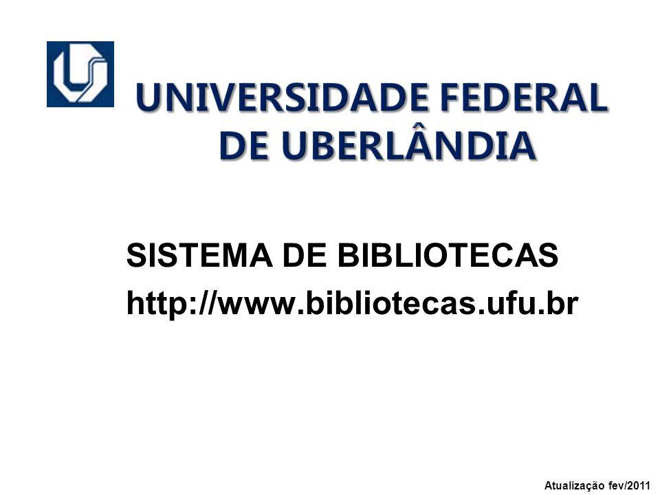 UNIVERSIDADE FEDERAL DE UBERLÂNDIA SISTEMA DE BIBLIOTECAS http://www.bibliotecas.ufu.br Atualização fev/2011