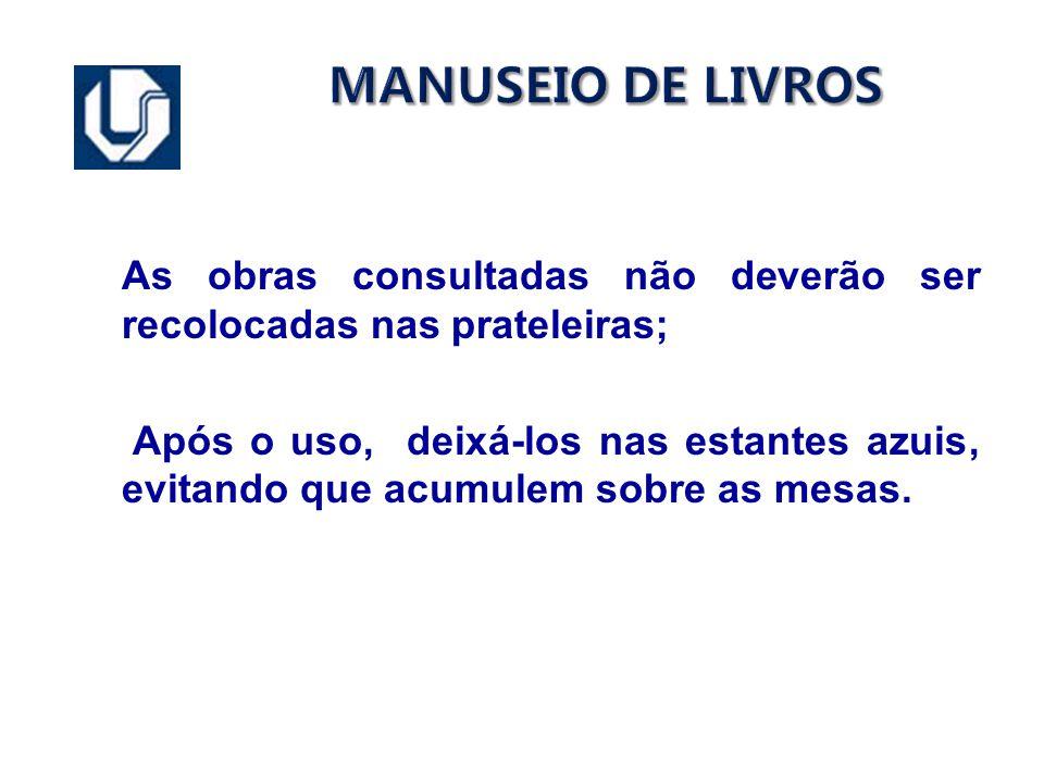 MANUSEIO DE LIVROS As obras consultadas não deverão ser recolocadas nas prateleiras; Após o uso, deixá-los nas estantes azuis, evitando que acumulem s