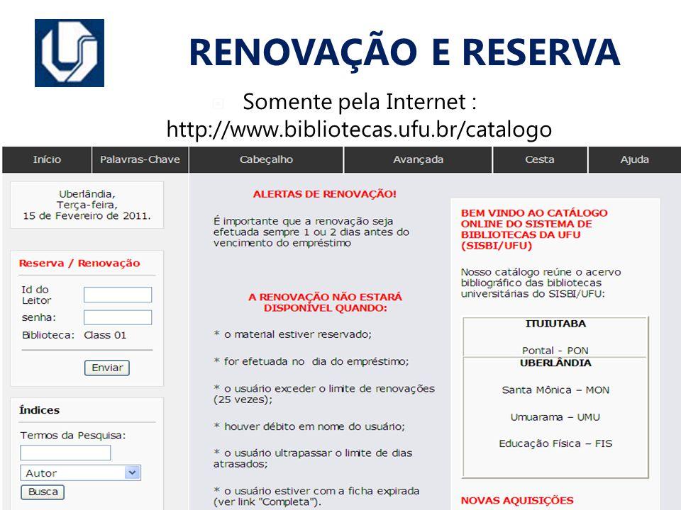 Somente pela Internet : http://www.bibliotecas.ufu.br/catalogo RENOVAÇÃO E RESERVA