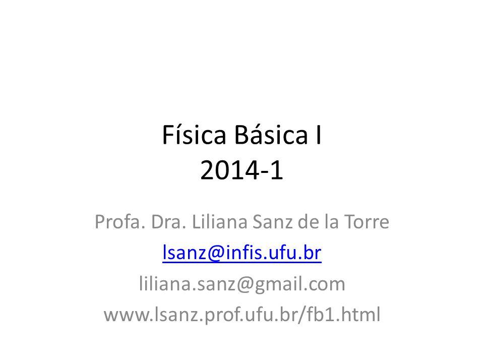 Física Básica I 2014-1 Profa. Dra. Liliana Sanz de la Torre lsanz@infis.ufu.br liliana.sanz@gmail.com www.lsanz.prof.ufu.br/fb1.html