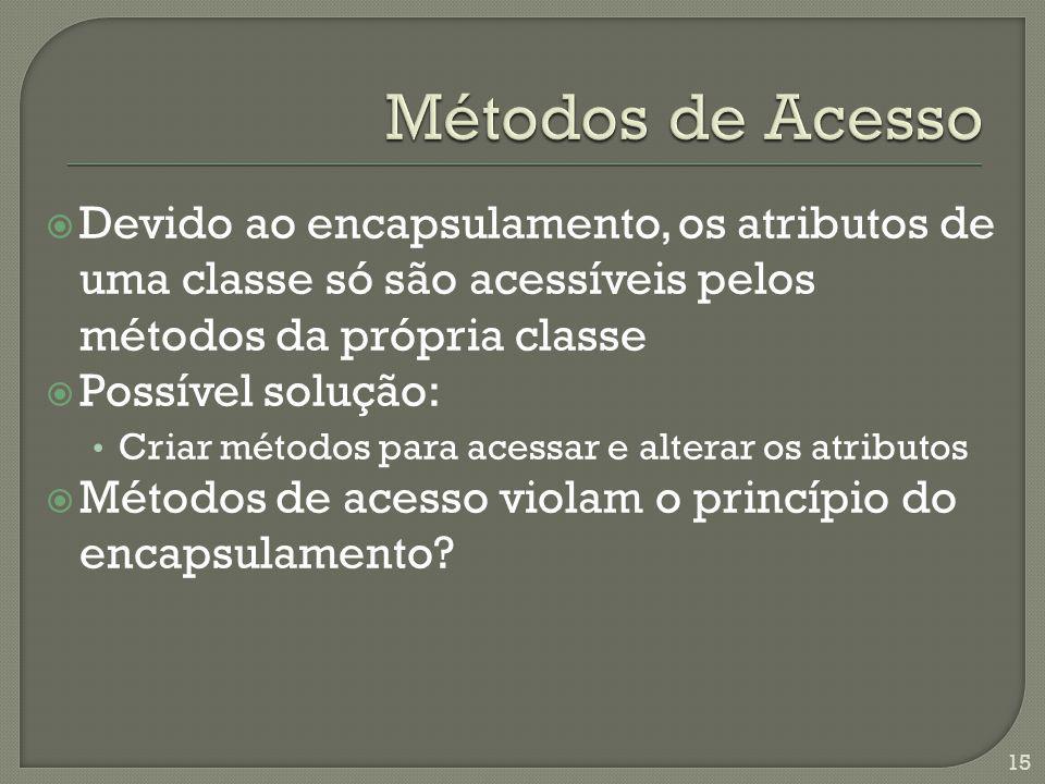 Devido ao encapsulamento, os atributos de uma classe só são acessíveis pelos métodos da própria classe Possível solução: Criar métodos para acessar e