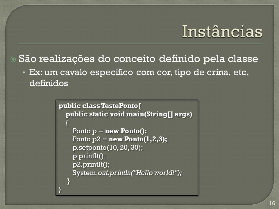 São realizações do conceito definido pela classe Ex: um cavalo específico com cor, tipo de crina, etc, definidos 16 public class TestePonto{ public st
