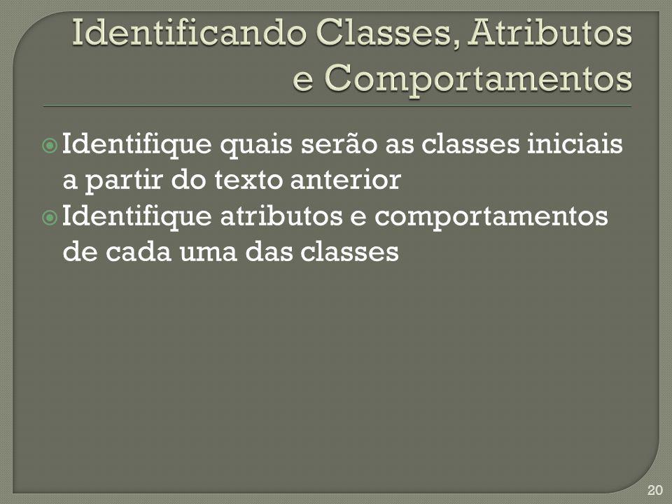 Identifique quais serão as classes iniciais a partir do texto anterior Identifique atributos e comportamentos de cada uma das classes 20