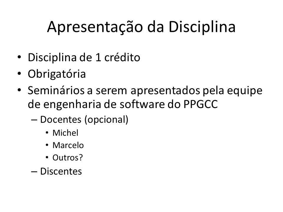 Apresentação da Disciplina Disciplina de 1 crédito Obrigatória Seminários a serem apresentados pela equipe de engenharia de software do PPGCC – Docentes (opcional) Michel Marcelo Outros.