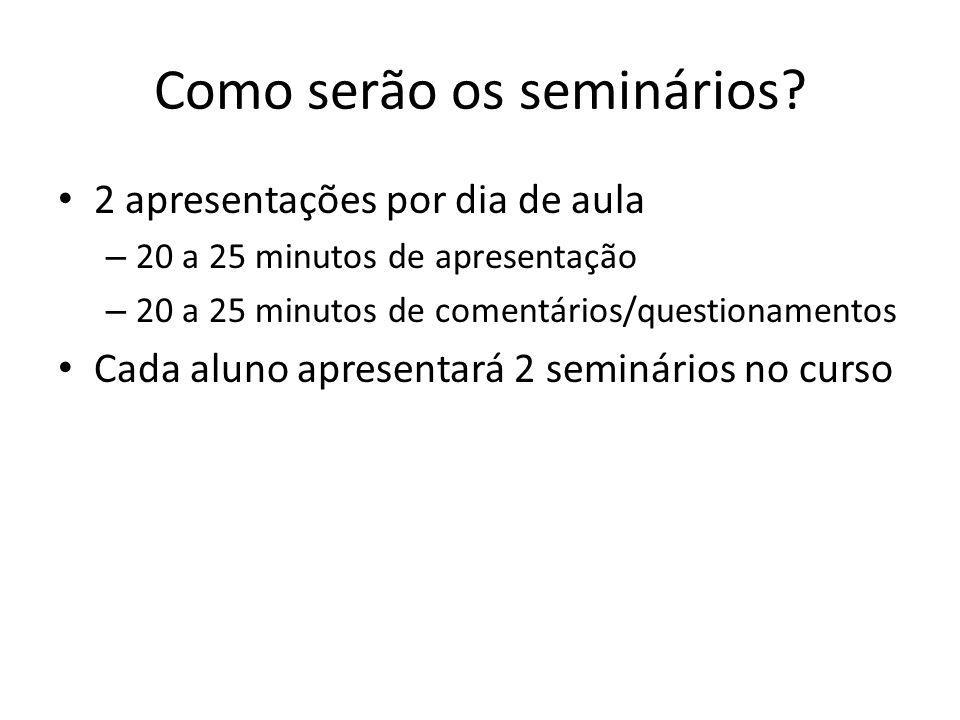 Como serão os seminários? 2 apresentações por dia de aula – 20 a 25 minutos de apresentação – 20 a 25 minutos de comentários/questionamentos Cada alun