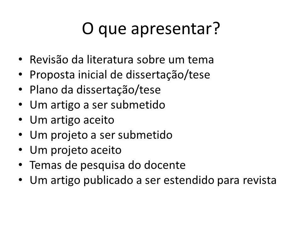 O que apresentar? Revisão da literatura sobre um tema Proposta inicial de dissertação/tese Plano da dissertação/tese Um artigo a ser submetido Um arti