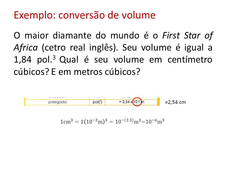Exemplo: conversão de volume O maior diamante do mundo é o First Star of Africa (cetro real inglês). Seu volume é igual a 1,84 pol. 3 Qual é seu volum