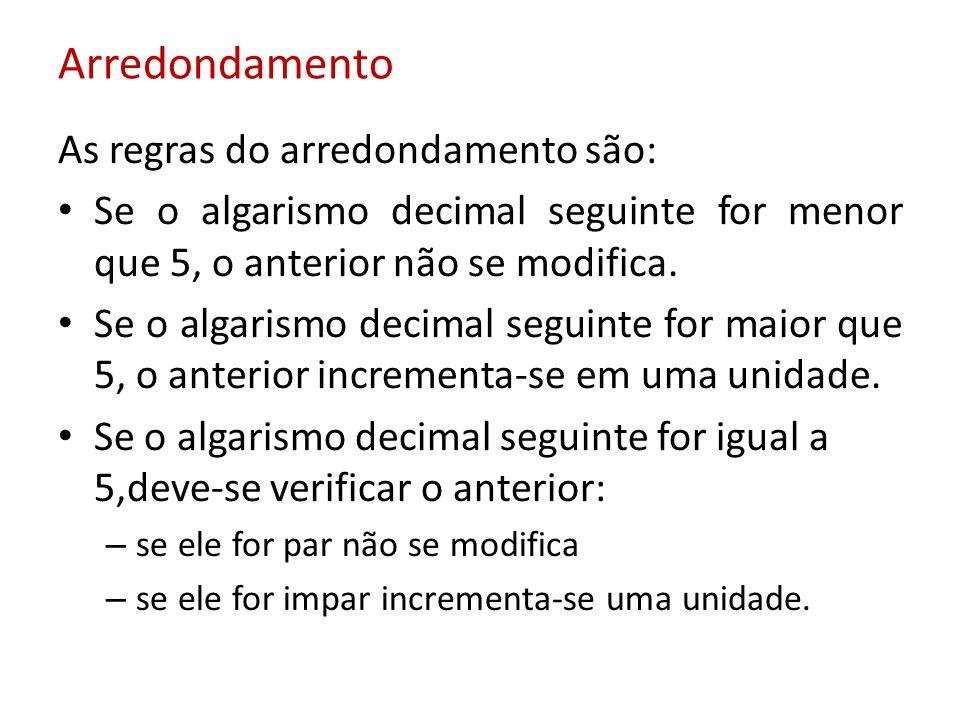Arredondamento As regras do arredondamento são: Se o algarismo decimal seguinte for menor que 5, o anterior não se modifica. Se o algarismo decimal se