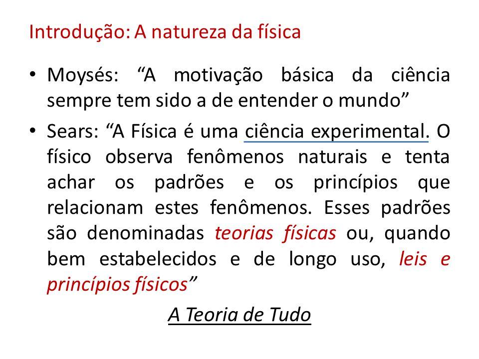 Introdução: A natureza da física Moysés: A motivação básica da ciência sempre tem sido a de entender o mundo Sears: A Física é uma ciência experimenta