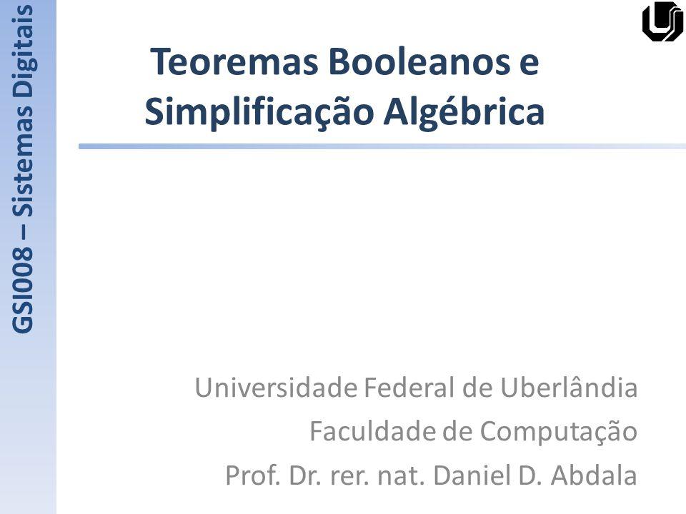 Teoremas Booleanos e Simplificação Algébrica Universidade Federal de Uberlândia Faculdade de Computação Prof. Dr. rer. nat. Daniel D. Abdala GSI008 –
