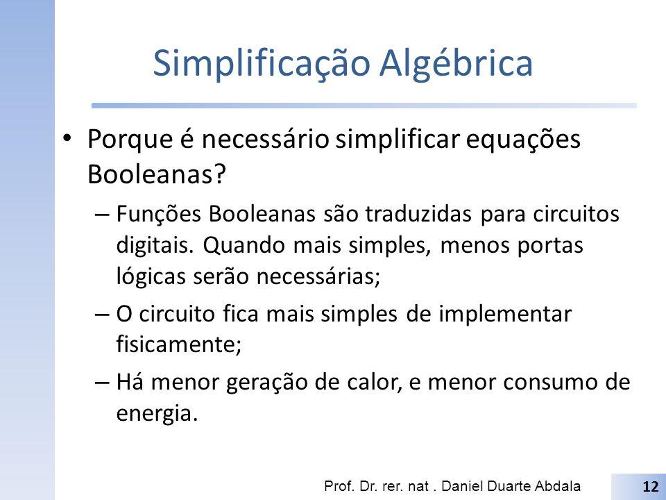 Simplificação Algébrica Porque é necessário simplificar equações Booleanas? – Funções Booleanas são traduzidas para circuitos digitais. Quando mais si