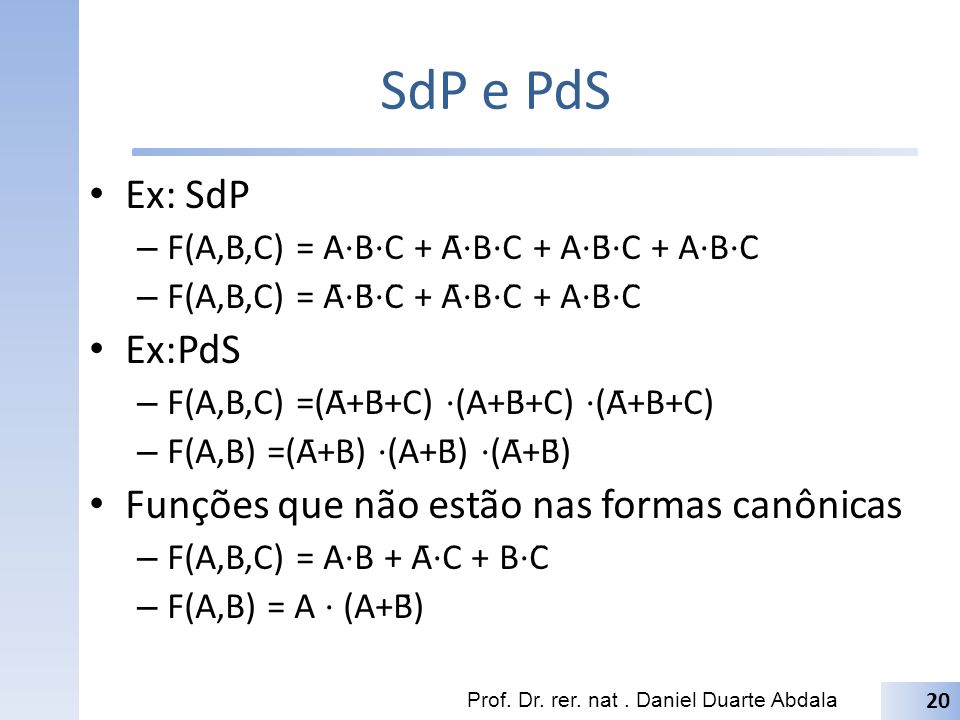 SdP e PdS Ex: SdP – F(A,B,C) = A B C + Ā B C + A B̄ C + A B C̄ – F(A,B,C) = Ā B̄ C̄ + Ā B C̄ + A B̄ C̄ Ex:PdS – F(A,B,C) =(Ā+B̄+C) (A+B̄+C̄) (Ā+B