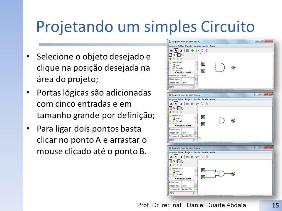 Projetando um simples Circuito Selecione o objeto desejado e clique na posição desejada na área do projeto; Portas lógicas são adicionadas com cinco e