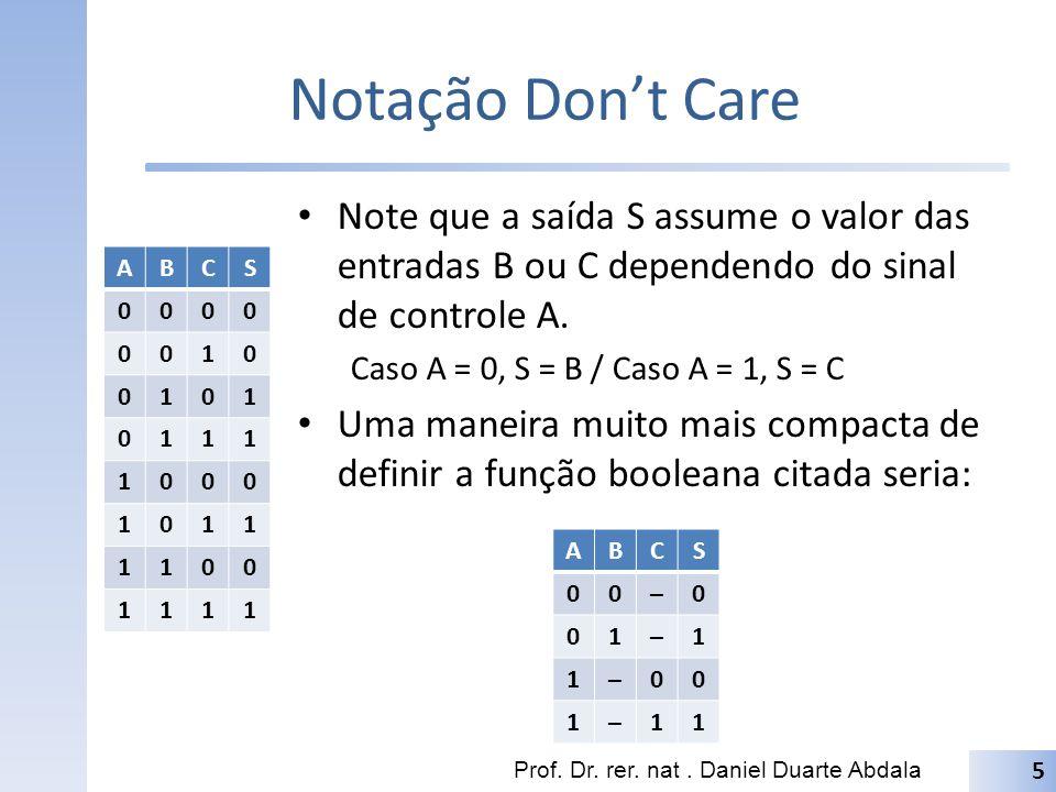 Notação Dont Care Note que a saída S assume o valor das entradas B ou C dependendo do sinal de controle A. Caso A = 0, S = B / Caso A = 1, S = C Uma m