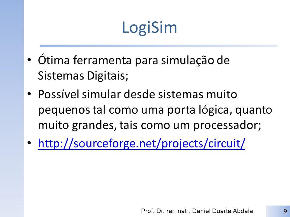 LogiSim Ótima ferramenta para simulação de Sistemas Digitais; Possível simular desde sistemas muito pequenos tal como uma porta lógica, quanto muito g