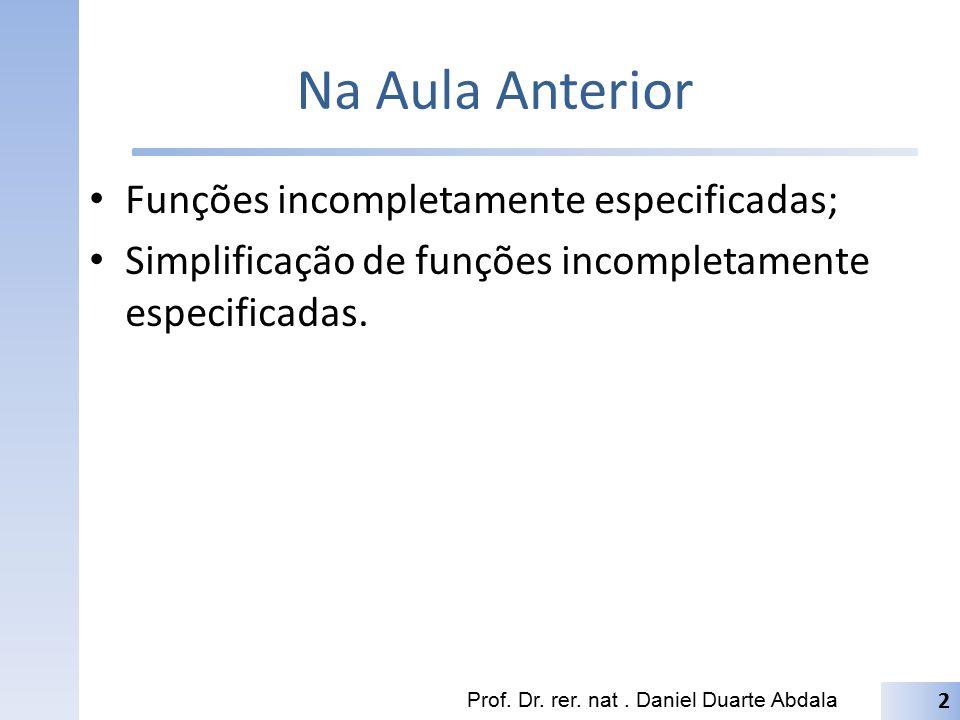 Na Aula Anterior Funções incompletamente especificadas; Simplificação de funções incompletamente especificadas. Prof. Dr. rer. nat. Daniel Duarte Abda