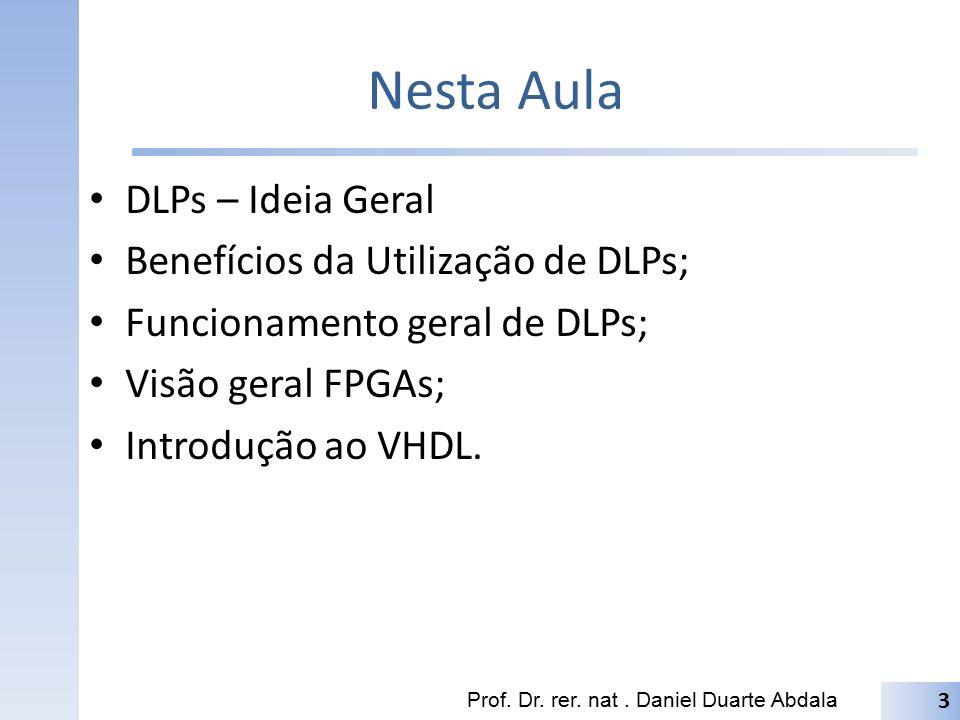 Nesta Aula DLPs – Ideia Geral Benefícios da Utilização de DLPs; Funcionamento geral de DLPs; Visão geral FPGAs; Introdução ao VHDL. Prof. Dr. rer. nat