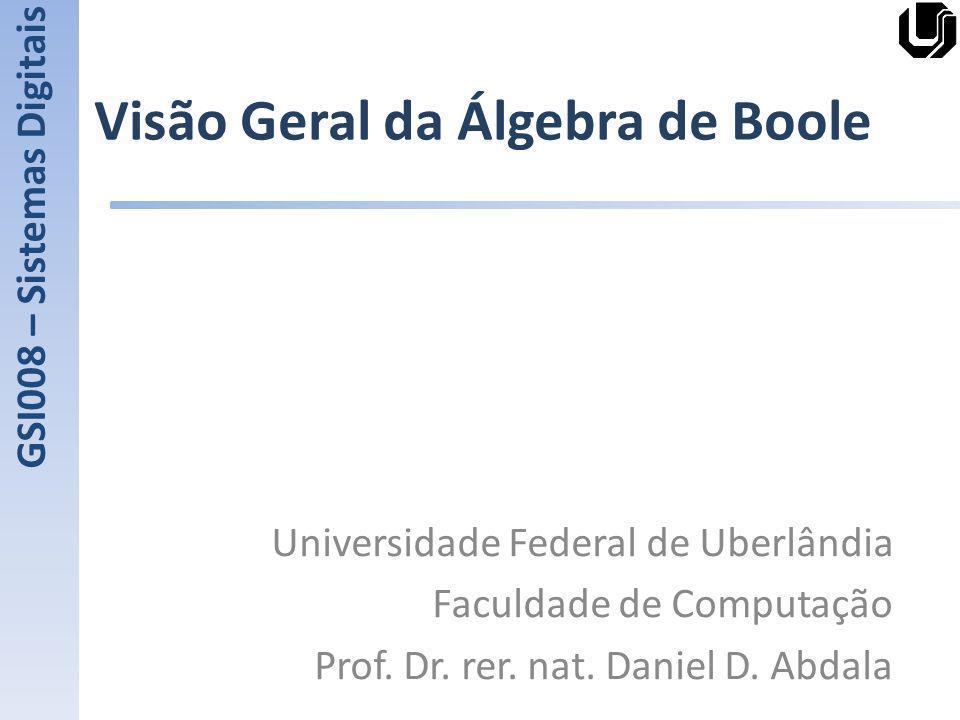Visão Geral da Álgebra de Boole Universidade Federal de Uberlândia Faculdade de Computação Prof. Dr. rer. nat. Daniel D. Abdala GSI008 – Sistemas Digi