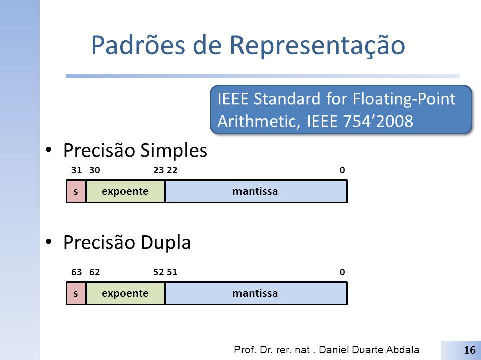 Padrões de Representação Precisão Simples Precisão Dupla Prof. Dr. rer. nat. Daniel Duarte Abdala 16 IEEE Standard for Floating-Point Arithmetic, IEEE