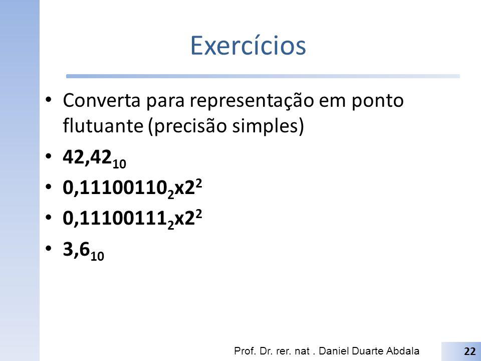 Exercícios Converta para representação em ponto flutuante (precisão simples) 42,42 10 0,11100110 2 x2 2 0,11100111 2 x2 2 3,6 10 Prof. Dr. rer. nat. D