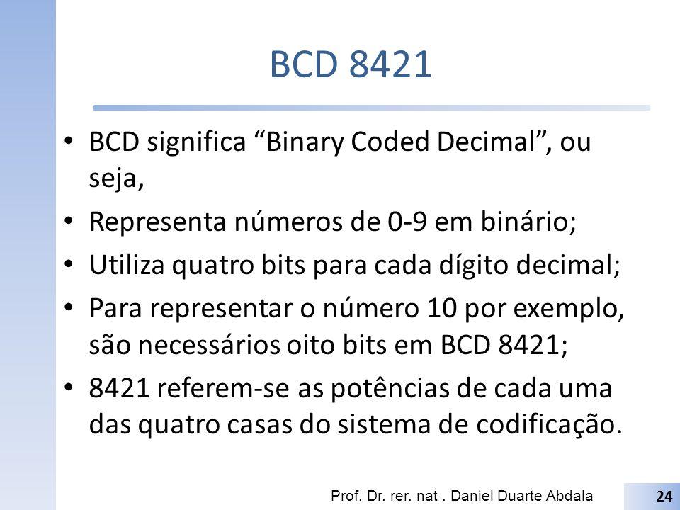 BCD 8421 BCD significa Binary Coded Decimal, ou seja, Representa números de 0-9 em binário; Utiliza quatro bits para cada dígito decimal; Para represe