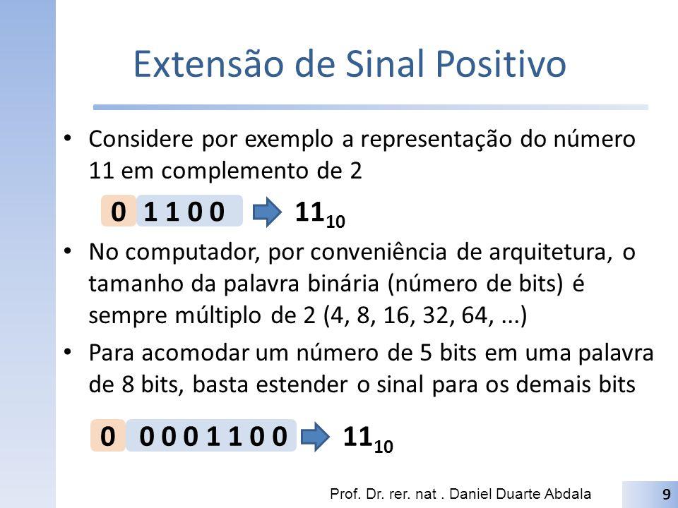 Extensão de Sinal Negativo Considere por exemplo a representação do número -- 11 em complemento de 2 Se completarmos os bits restantes para uma palavra de 8 bits com zeros, o número deixará de ser zero Em complemento de 2, basta que completemos os demais bits com o bit de sinal Prof.