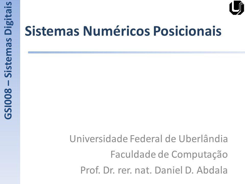 Sistemas Numéricos Posicionais Universidade Federal de Uberlândia Faculdade de Computação Prof. Dr. rer. nat. Daniel D. Abdala GSI008 – Sistemas Digit