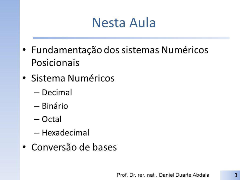 Nesta Aula Fundamentação dos sistemas Numéricos Posicionais Sistema Numéricos – Decimal – Binário – Octal – Hexadecimal Conversão de bases Prof. Dr. r