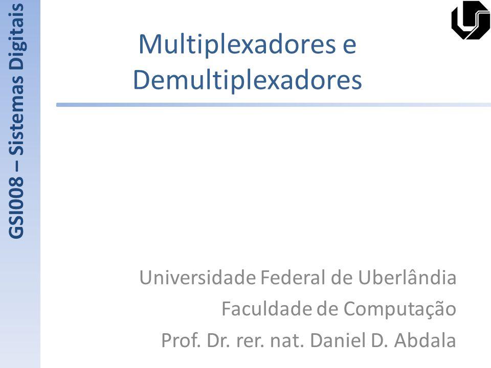 Multiplexadores e Demultiplexadores Universidade Federal de Uberlândia Faculdade de Computação Prof. Dr. rer. nat. Daniel D. Abdala GSI008 – Sistemas