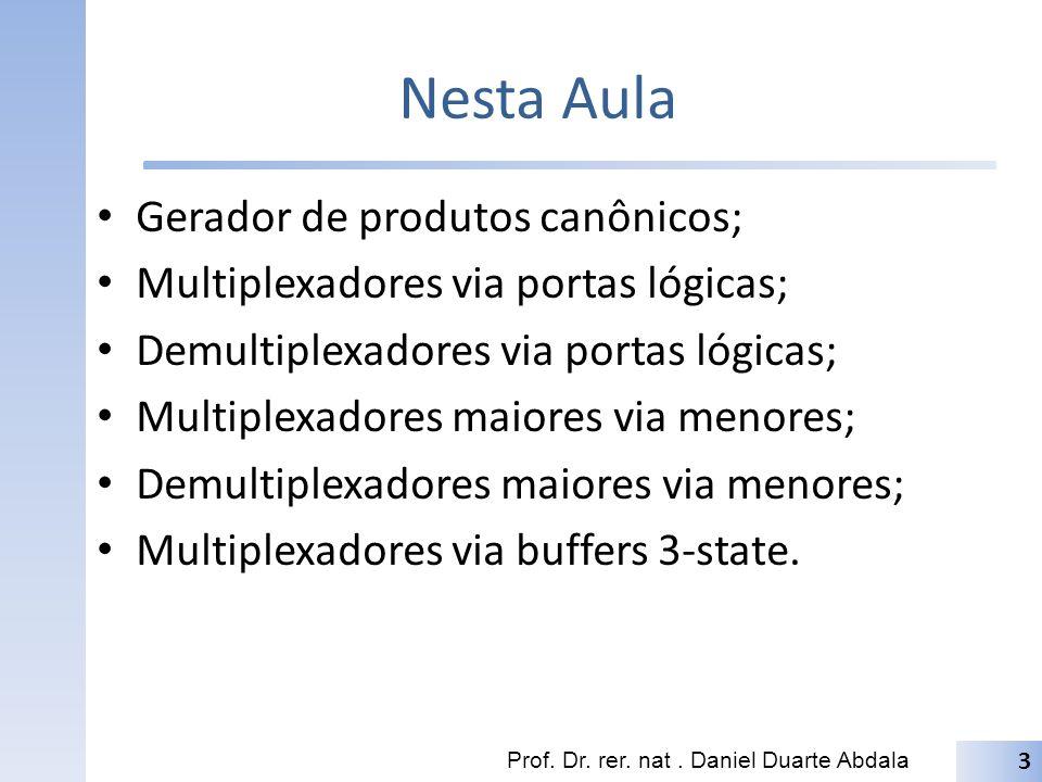 Nesta Aula Prof. Dr. rer. nat. Daniel Duarte Abdala 3 Gerador de produtos canônicos; Multiplexadores via portas lógicas; Demultiplexadores via portas