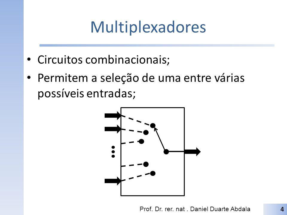 Multiplexadores Circuitos combinacionais; Permitem a seleção de uma entre várias possíveis entradas; Prof. Dr. rer. nat. Daniel Duarte Abdala 4