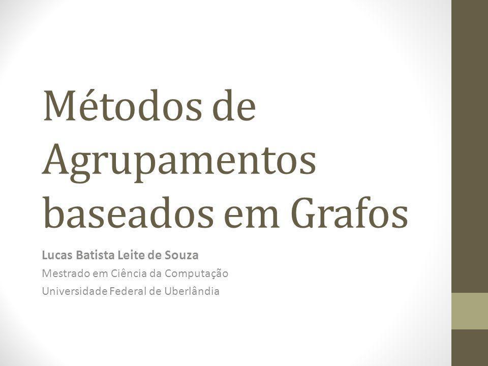 Métodos de Agrupamentos baseados em Grafos Lucas Batista Leite de Souza Mestrado em Ciência da Computação Universidade Federal de Uberlândia