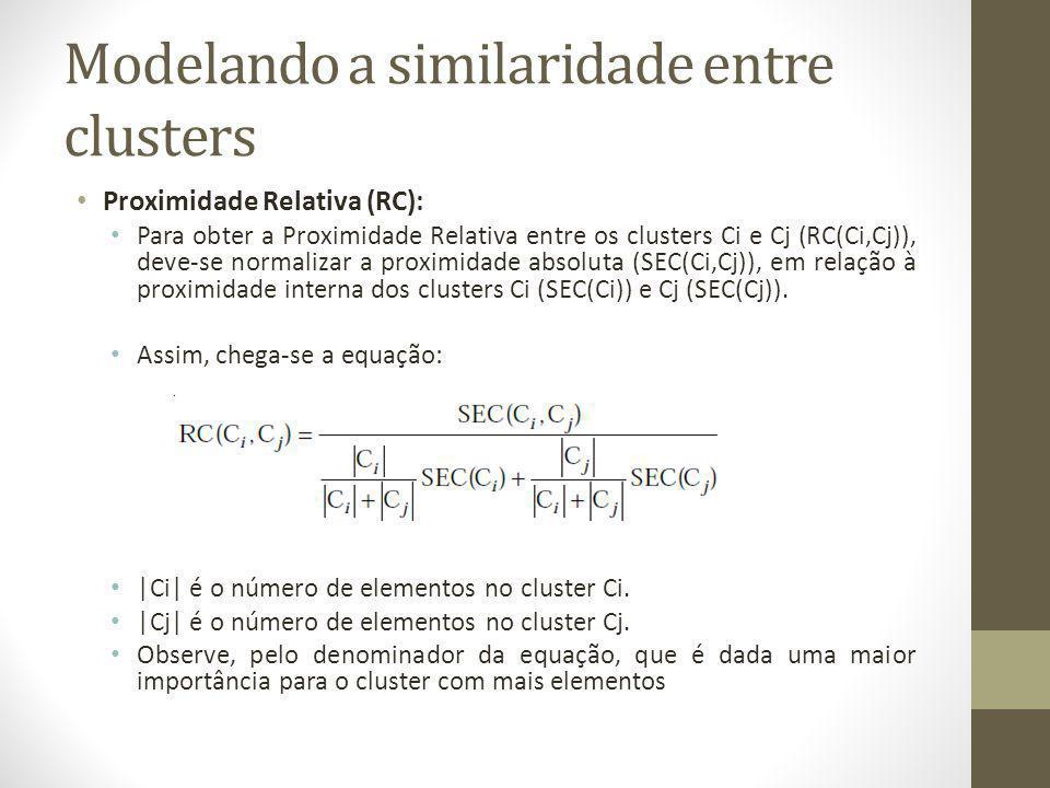 Modelando a similaridade entre clusters Proximidade Relativa (RC): Para obter a Proximidade Relativa entre os clusters Ci e Cj (RC(Ci,Cj)), deve-se normalizar a proximidade absoluta (SEC(Ci,Cj)), em relação à proximidade interna dos clusters Ci (SEC(Ci)) e Cj (SEC(Cj)).