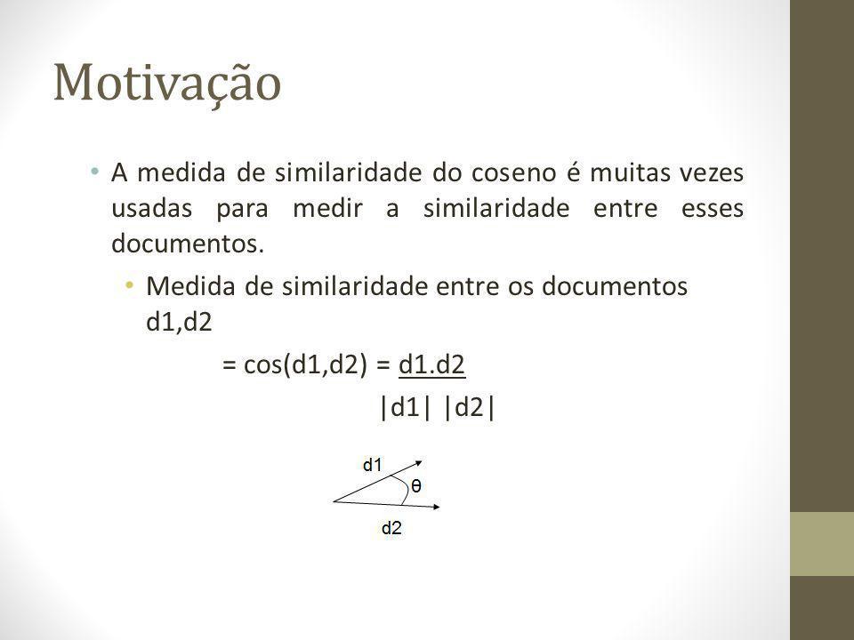 Motivação A medida de similaridade do coseno é muitas vezes usadas para medir a similaridade entre esses documentos.