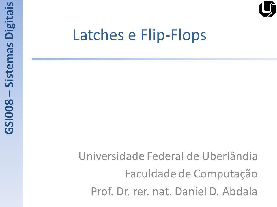 Latches e Flip-Flops Universidade Federal de Uberlândia Faculdade de Computação Prof. Dr. rer. nat. Daniel D. Abdala GSI008 – Sistemas Digitais