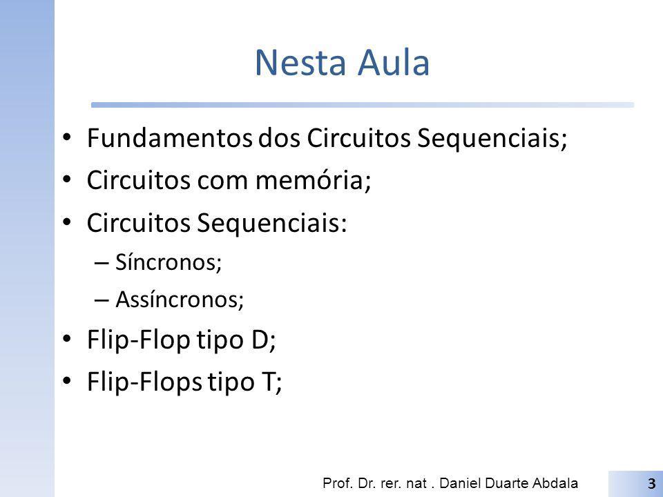 Nesta Aula Fundamentos dos Circuitos Sequenciais; Circuitos com memória; Circuitos Sequenciais: – Síncronos; – Assíncronos; Flip-Flop tipo D; Flip-Flo