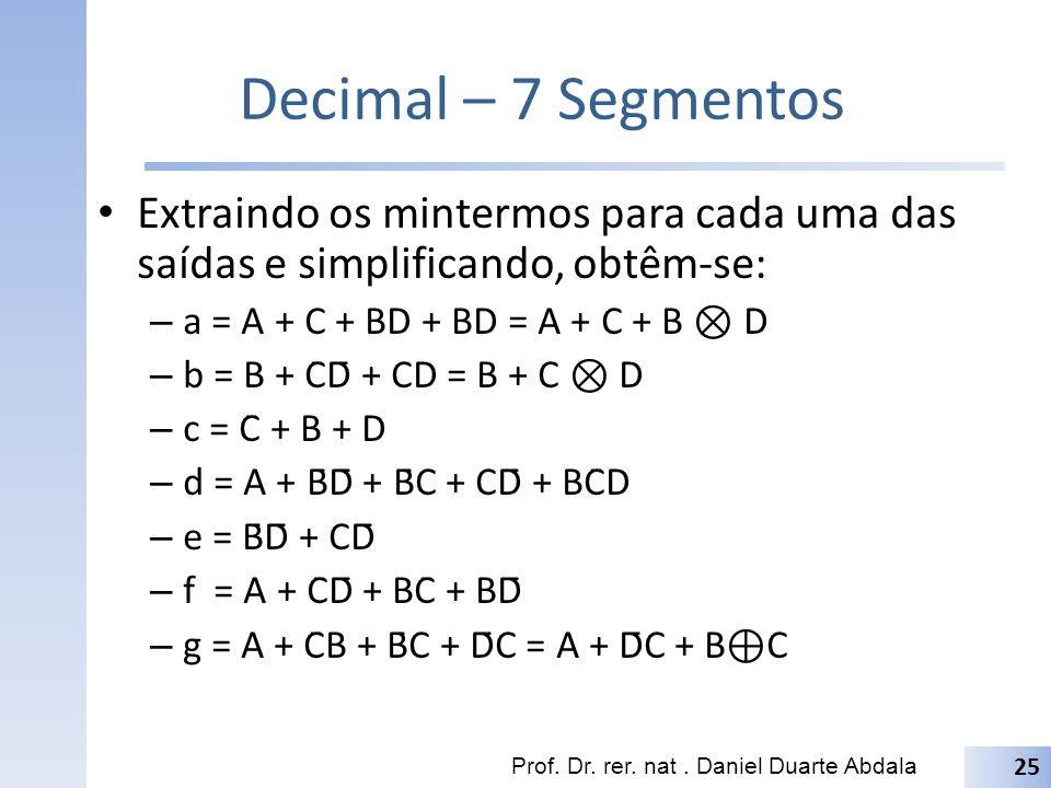 Decimal – 7 Segmentos Extraindo os mintermos para cada uma das saídas e simplificando, obtêm-se: – a = A + C + BD + BD = A + C + B D – b = B + C̄D̄ +