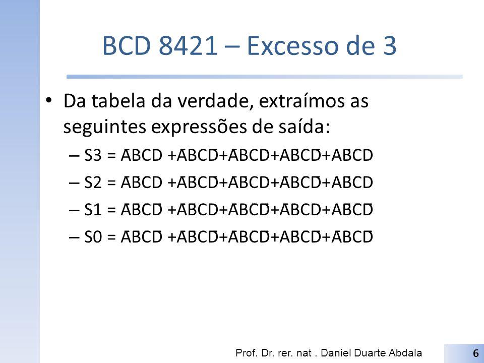 BCD 8421 – Excesso de 3 Após a simplificação, obtêm-se as seguintes expressões de saída: – S3 = A + BD + BC – S2 = B̄D + B̄C + BC̄D̄ – S1 = C̄D̄ + CD = C D – S0 = D̄ Prof.